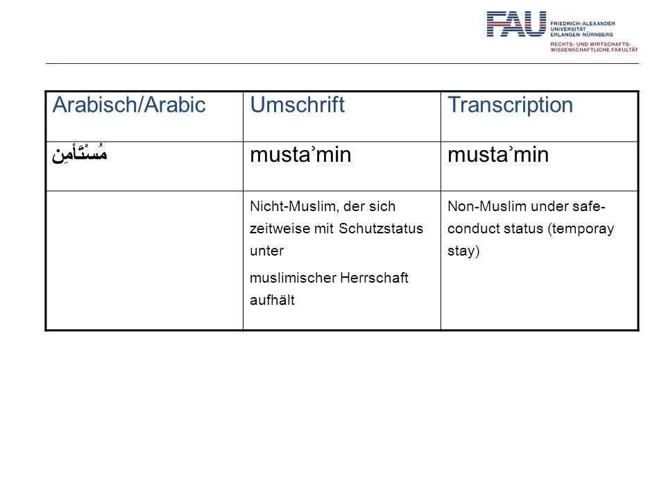 Arabisch/ArabicUmschriftTranscription مُسْتَأمِن mustaʾmin Nicht-Muslim, der sich zeitweise mit Schutzstatus unter muslimischer Herrschaft aufhält Non