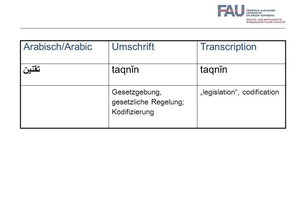 Arabisch/ArabicUmschriftTranscription تقنين taqnīn Gesetzgebung, gesetzliche Regelung; Kodifizierung legislation, codification
