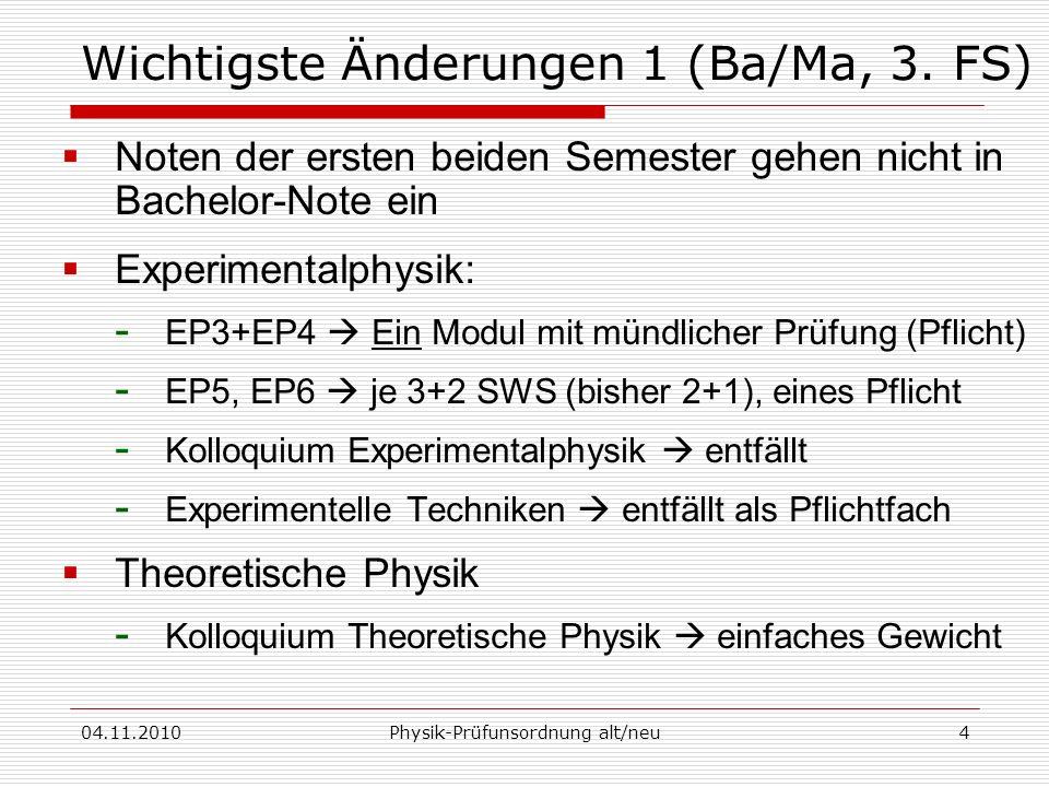 04.11.2010Physik-Prüfunsordnung alt/neu4 Wichtigste Änderungen 1 (Ba/Ma, 3. FS) Noten der ersten beiden Semester gehen nicht in Bachelor-Note ein Expe