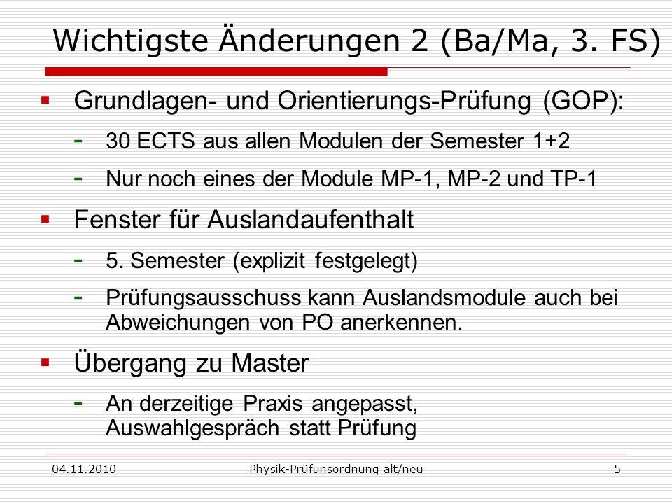 04.11.2010Physik-Prüfunsordnung alt/neu5 Wichtigste Änderungen 2 (Ba/Ma, 3. FS) Grundlagen- und Orientierungs-Prüfung (GOP): - 30 ECTS aus allen Modul