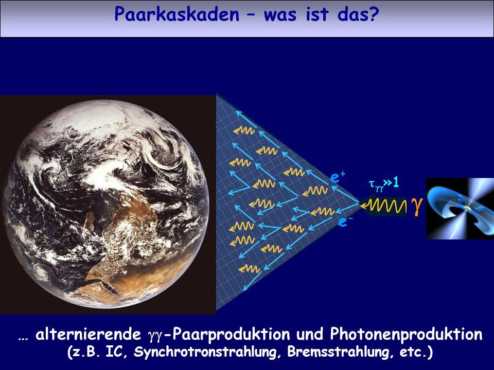 e-e- e+e+ Paarkaskaden – was ist das? … alternierende -Paarproduktion und Photonenproduktion (z.B. IC, Synchrotronstrahlung, Bremsstrahlung, etc.) e-e