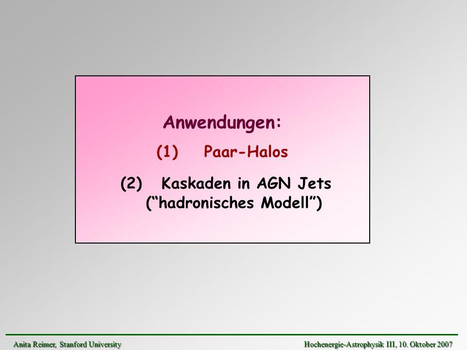 Anwendungen: (1) Paar-Halos (2) Kaskaden in AGN Jets (hadronisches Modell) Anita Reimer, Stanford UniversityHochenergie-Astrophysik III, 10. Oktober 2