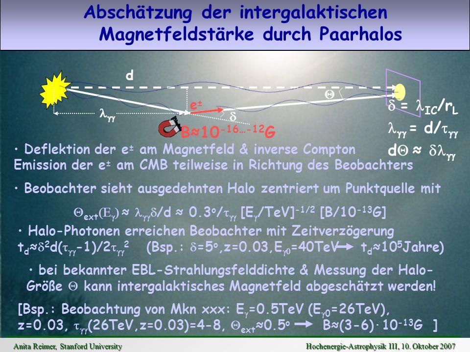 Abschätzung der intergalaktischen Magnetfeldstärke durch Paarhalos d e±e± = IC /r L = d/ d B10 -16…-12 G Deflektion der e ± am Magnetfeld & inverse Co
