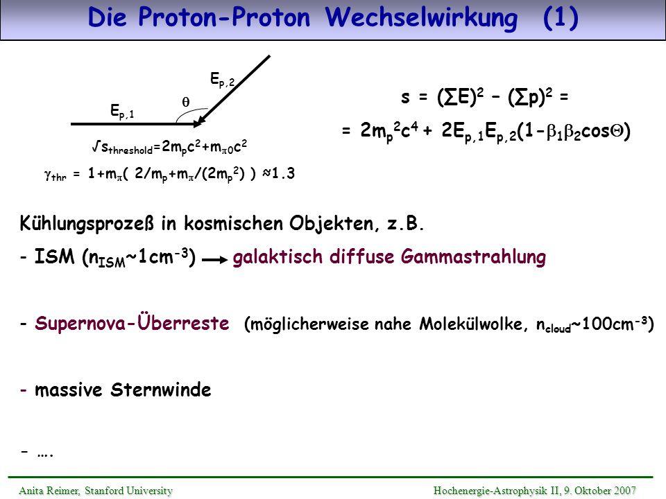 Die Proton-Proton Wechselwirkung (1) Anita Reimer, Stanford UniversityHochenergie-Astrophysik II, 9. Oktober 2007 Anita Reimer, Stanford University Ho