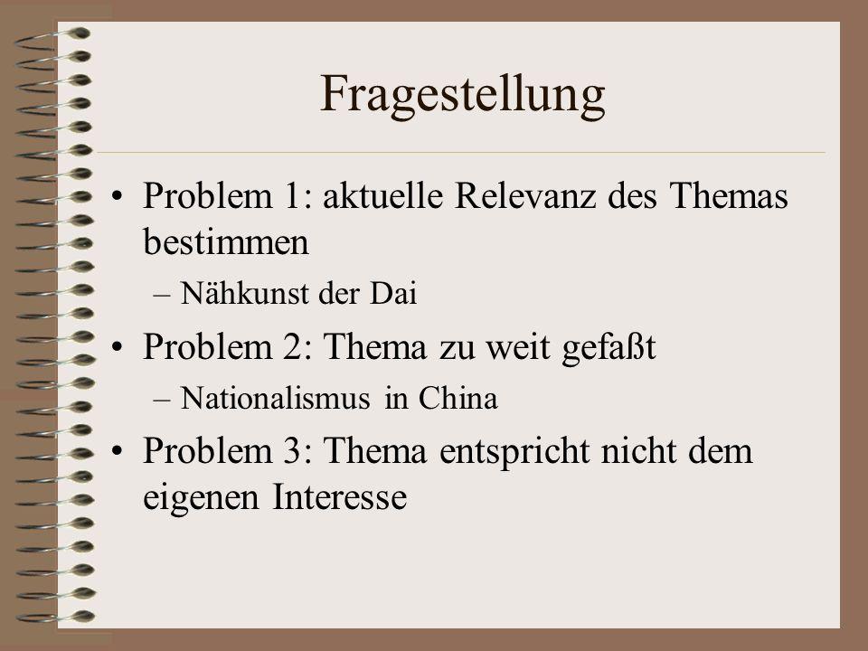 Fragestellung Problem 1: aktuelle Relevanz des Themas bestimmen –Nähkunst der Dai Problem 2: Thema zu weit gefaßt –Nationalismus in China Problem 3: T