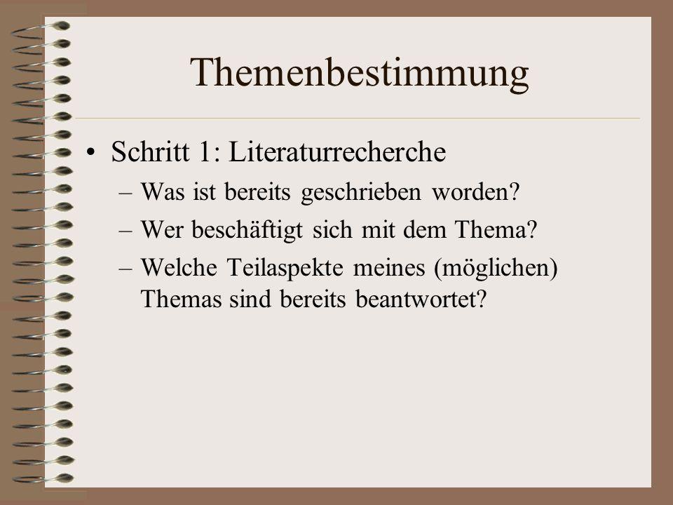 Themenbestimmung Schritt 1: Literaturrecherche –Was ist bereits geschrieben worden? –Wer beschäftigt sich mit dem Thema? –Welche Teilaspekte meines (m