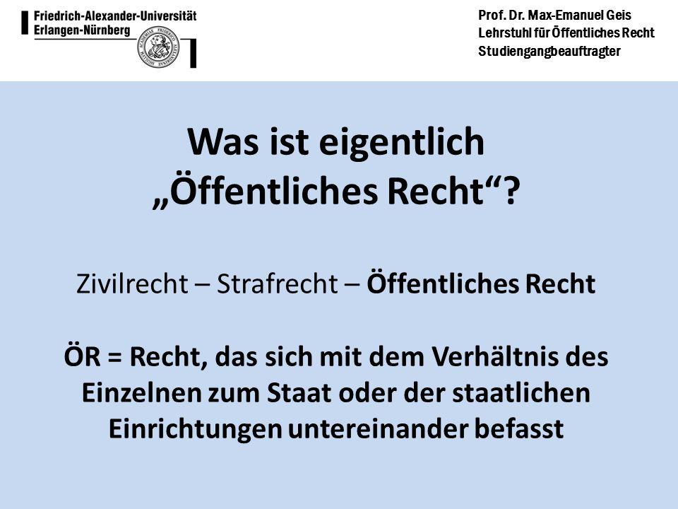 Prof. Dr. Max-Emanuel Geis Lehrstuhl für Öffentliches Recht Studiengangbeauftragter Was ist eigentlich Öffentliches Recht? Zivilrecht – Strafrecht – Ö