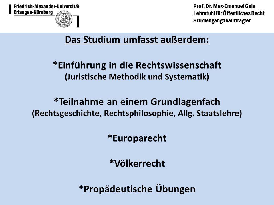 Prof. Dr. Max-Emanuel Geis Lehrstuhl für Öffentliches Recht Studiengangbeauftragter Das Studium umfasst außerdem: *Einführung in die Rechtswissenschaf