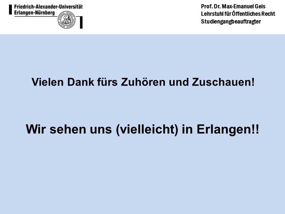Prof. Dr. Max-Emanuel Geis Lehrstuhl für Öffentliches Recht Studiengangbeauftragter Wir sehen uns (vielleicht) in Erlangen!! Vielen Dank fürs Zuhören