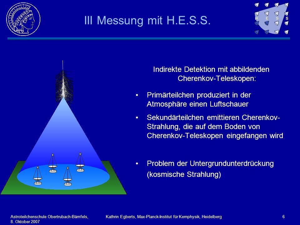 Astroteilchenschule Obertrubach-Bärnfels, 8. Oktober 2007 Kathrin Egberts, Max-Planck-Institut für Kernphysik, Heidelberg6 III Messung mit H.E.S.S. In