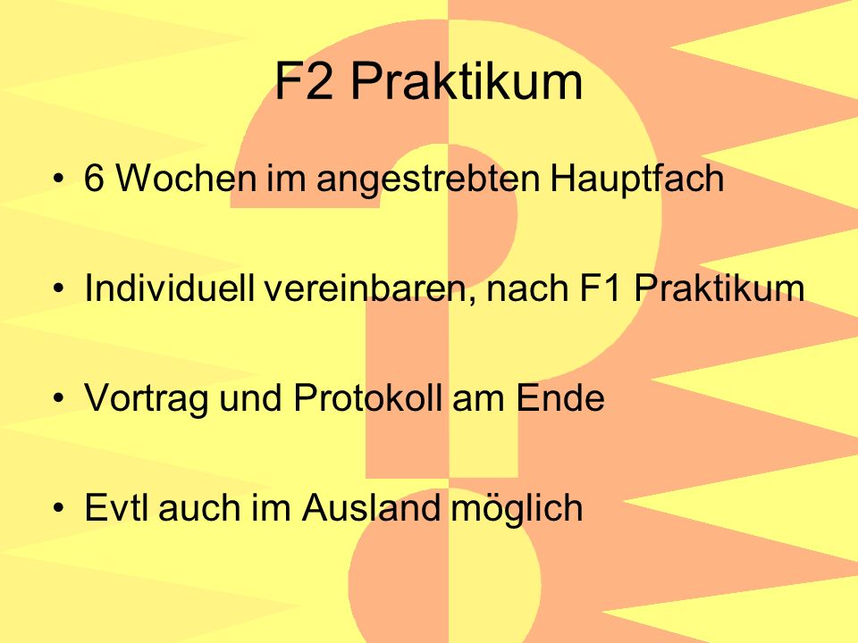 F2 Praktikum 6 Wochen im angestrebten Hauptfach Individuell vereinbaren, nach F1 Praktikum Vortrag und Protokoll am Ende Evtl auch im Ausland möglich