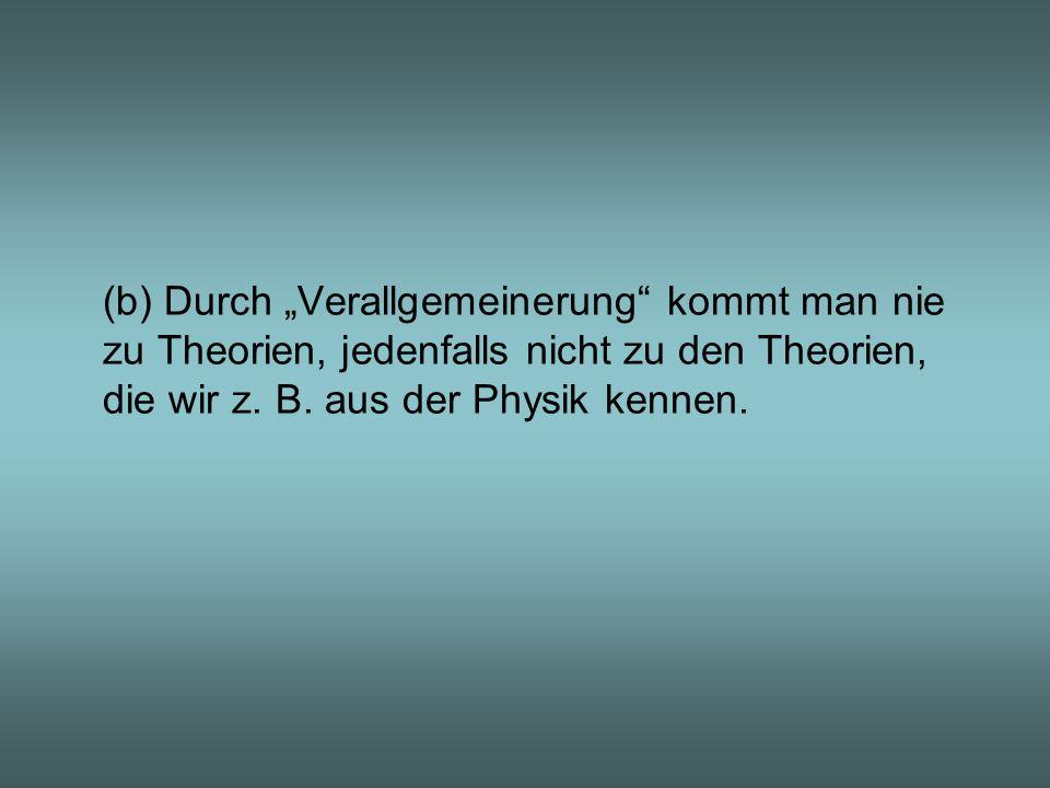 (b) Durch Verallgemeinerung kommt man nie zu Theorien, jedenfalls nicht zu den Theorien, die wir z. B. aus der Physik kennen.