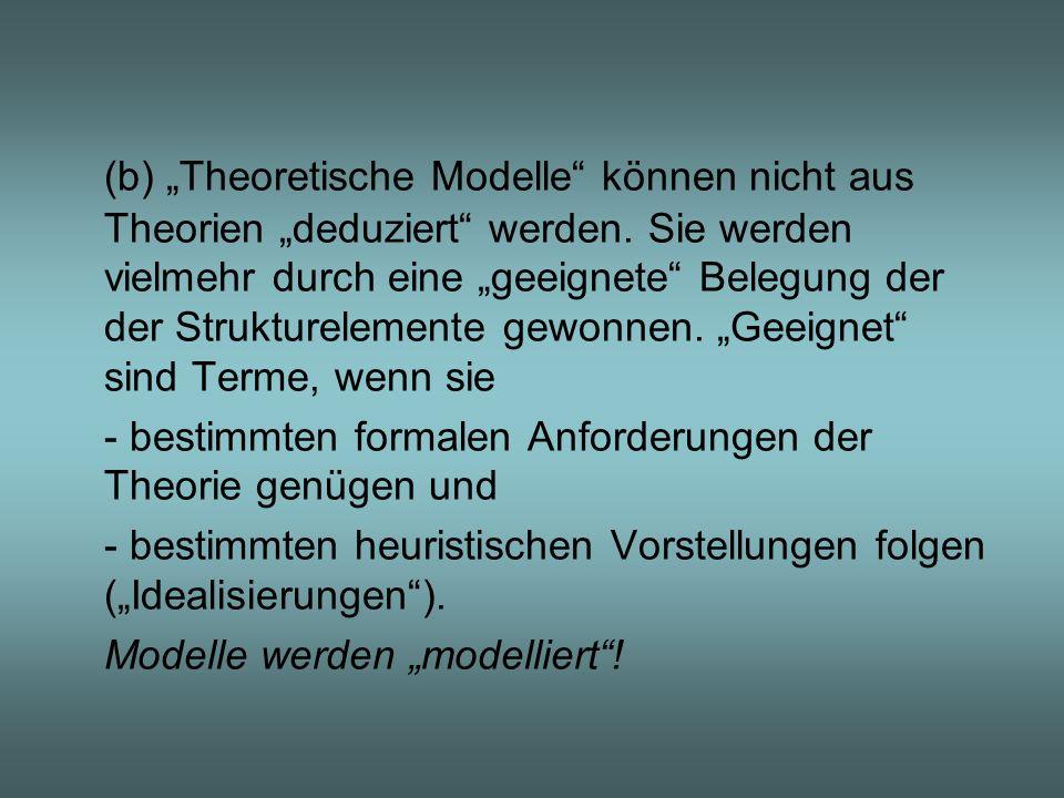 (b) Theoretische Modelle können nicht aus Theorien deduziert werden. Sie werden vielmehr durch eine geeignete Belegung der der Strukturelemente gewonn