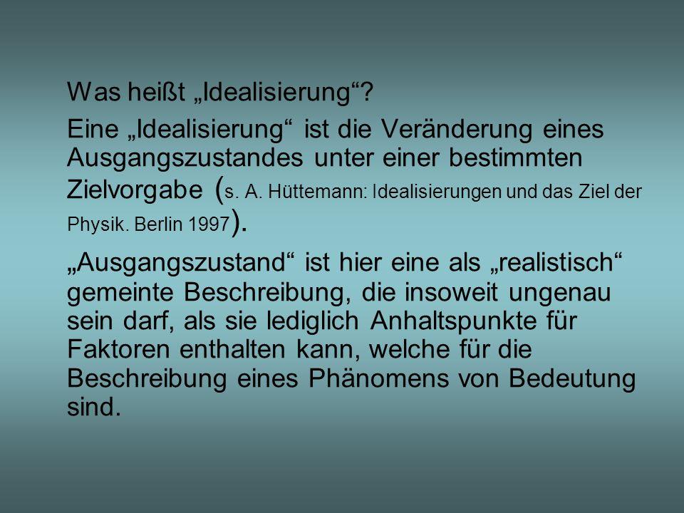 Was heißt Idealisierung? Eine Idealisierung ist die Veränderung eines Ausgangszustandes unter einer bestimmten Zielvorgabe ( s. A. Hüttemann: Idealisi