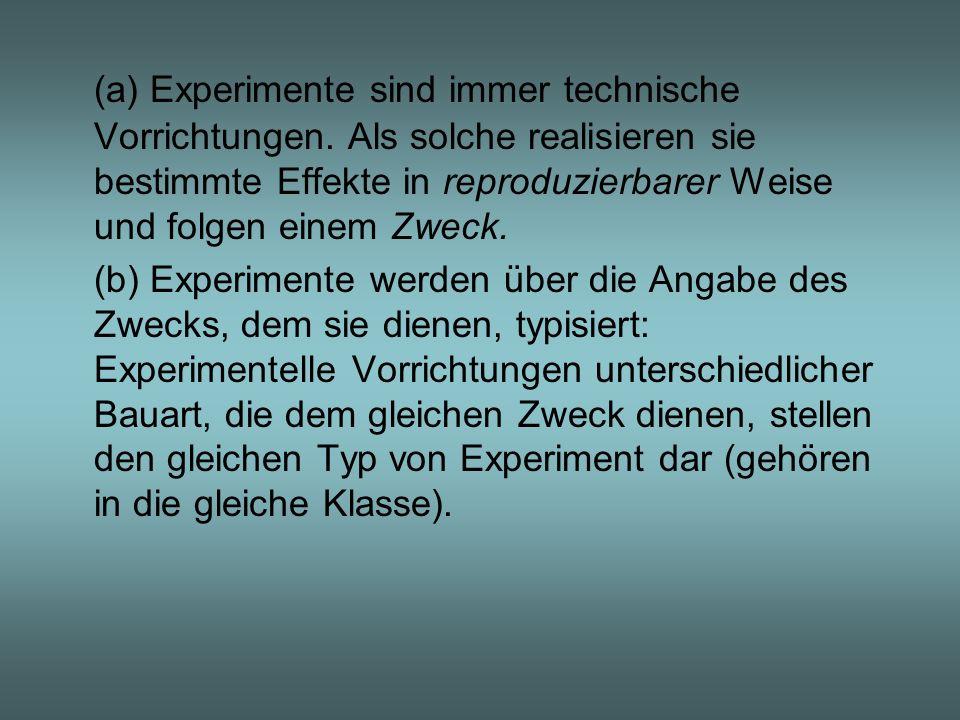 (a) Experimente sind immer technische Vorrichtungen. Als solche realisieren sie bestimmte Effekte in reproduzierbarer Weise und folgen einem Zweck. (b