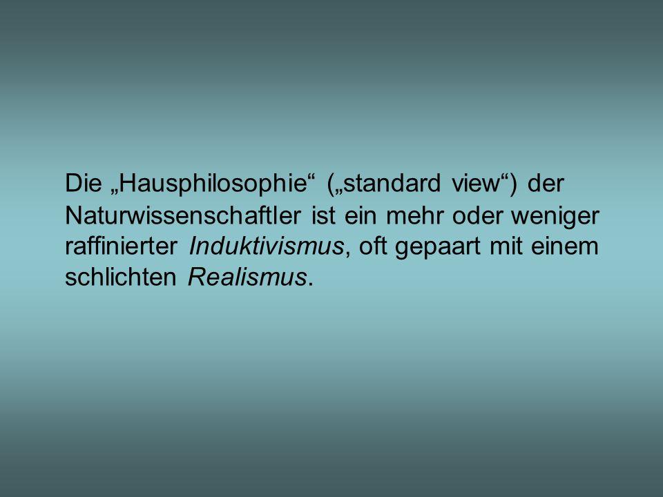 Die Hausphilosophie (standard view) der Naturwissenschaftler ist ein mehr oder weniger raffinierter Induktivismus, oft gepaart mit einem schlichten Re
