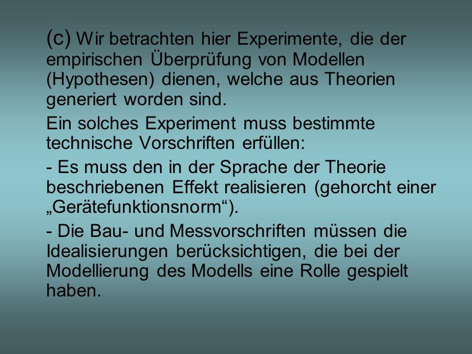 (c) Wir betrachten hier Experimente, die der empirischen Überprüfung von Modellen (Hypothesen) dienen, welche aus Theorien generiert worden sind. Ein
