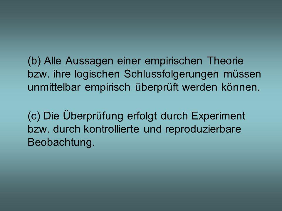 (b) Alle Aussagen einer empirischen Theorie bzw. ihre logischen Schlussfolgerungen müssen unmittelbar empirisch überprüft werden können. (c) Die Überp