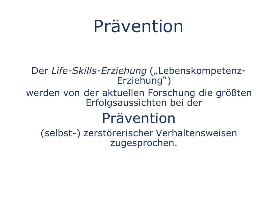 Prävention Der Life-Skills-Erziehung (Lebenskompetenz- Erziehung) werden von der aktuellen Forschung die größten Erfolgsaussichten bei der Prävention