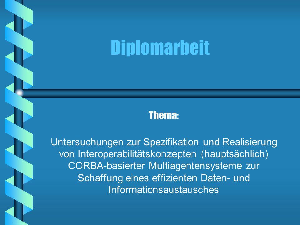 Diplomarbeit Thema: Untersuchungen zur Spezifikation und Realisierung von Interoperabilitätskonzepten (hauptsächlich) CORBA-basierter Multiagentensyst