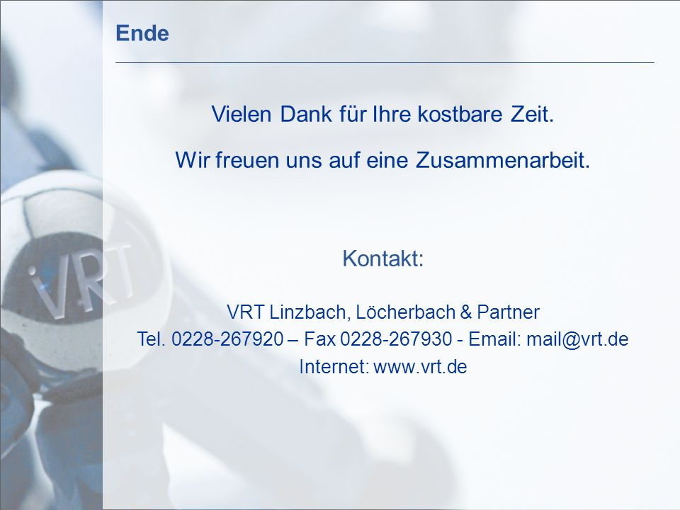 Vielen Dank für Ihre kostbare Zeit. Wir freuen uns auf eine Zusammenarbeit. Kontakt: VRT Linzbach, Löcherbach & Partner Tel. 0228-267920 – Fax 0228-26