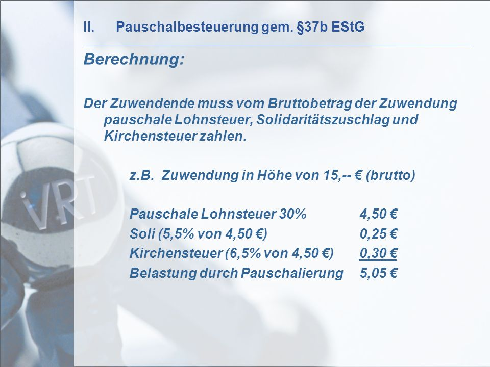 II.Pauschalbesteuerung gem. §37b EStG Berechnung: Der Zuwendende muss vom Bruttobetrag der Zuwendung pauschale Lohnsteuer, Solidaritätszuschlag und Ki