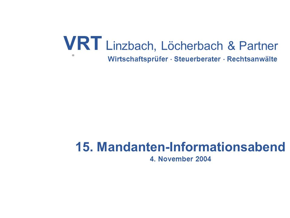 VRT L inzbach, Löcherbach & Partner Wirtschaftsprüfer Steuerberater Rechtsanwälte 15. Mandanten-Informationsabend 4. November 2004