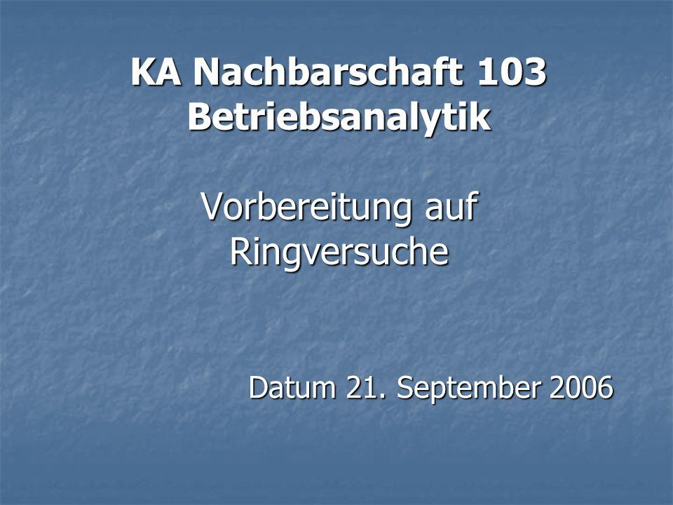KA Nachbarschaft 103 Betriebsanalytik Vorbereitung auf Ringversuche Datum 21. September 2006