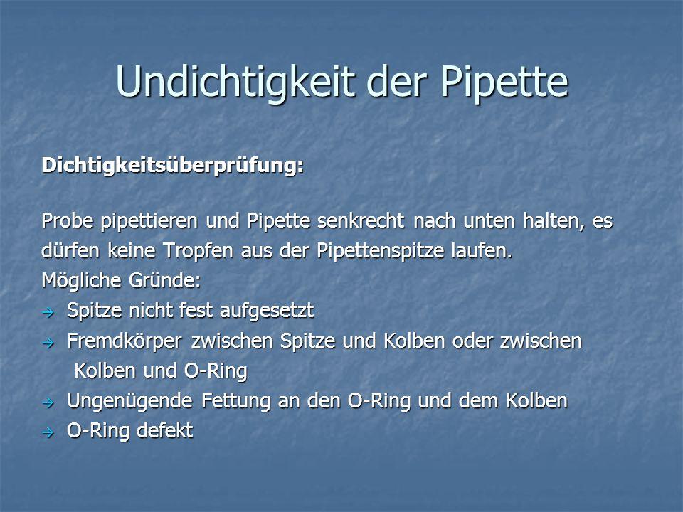 Undichtigkeit der Pipette Dichtigkeitsüberprüfung: Probe pipettieren und Pipette senkrecht nach unten halten, es dürfen keine Tropfen aus der Pipetten