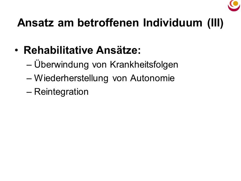 Ansatz am betroffenen Individuum (III) Rehabilitative Ansätze: –Überwindung von Krankheitsfolgen –Wiederherstellung von Autonomie –Reintegration