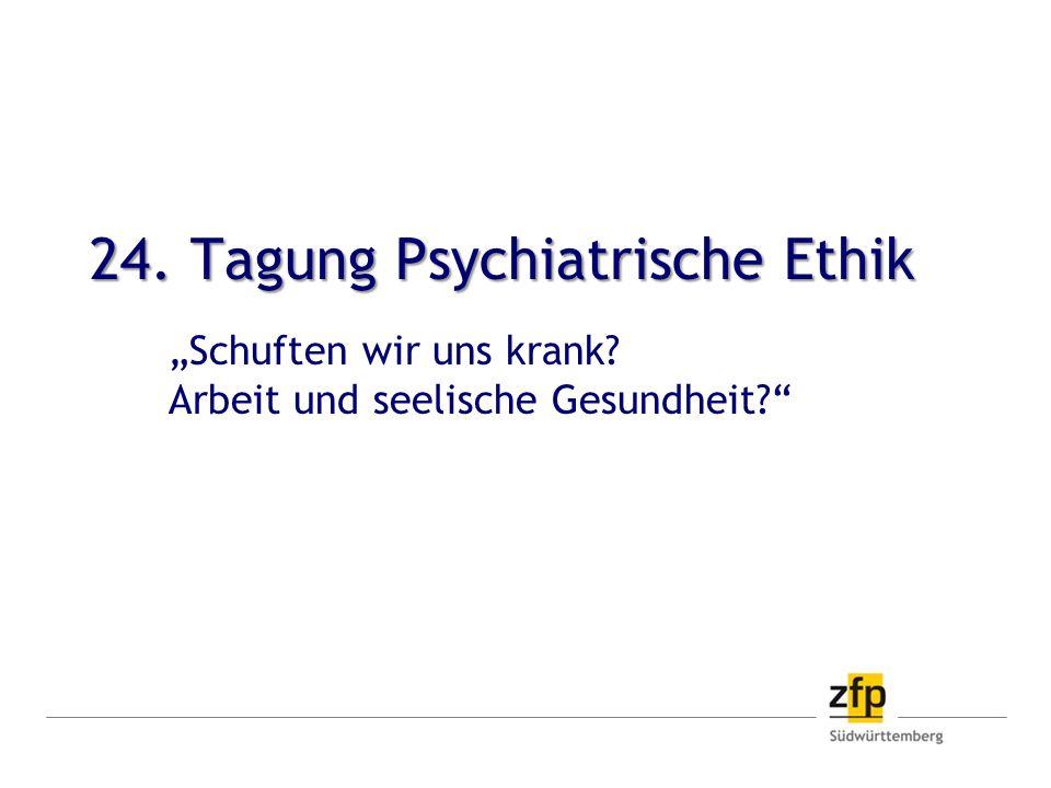 24. Tagung Psychiatrische Ethik Schuften wir uns krank? Arbeit und seelische Gesundheit?
