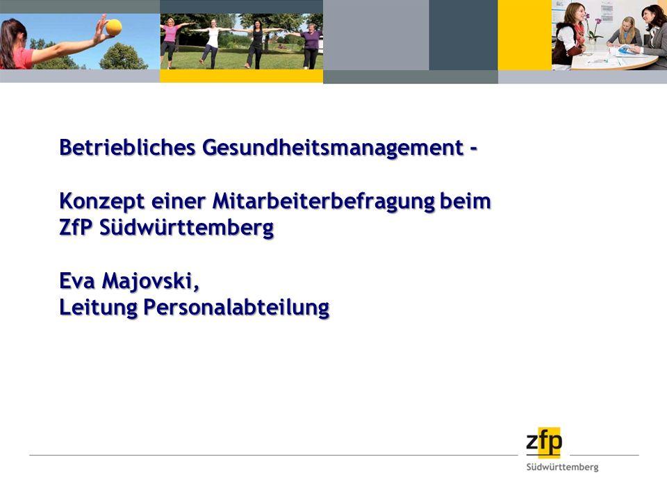 Betriebliches Gesundheitsmanagement - Konzept einer Mitarbeiterbefragung beim ZfP Südwürttemberg Eva Majovski, Leitung Personalabteilung