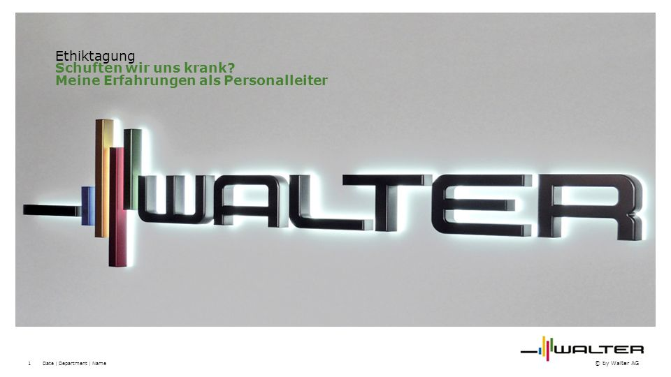1 © by Walter AG Date | Department | Name Ethiktagung Schuften wir uns krank.