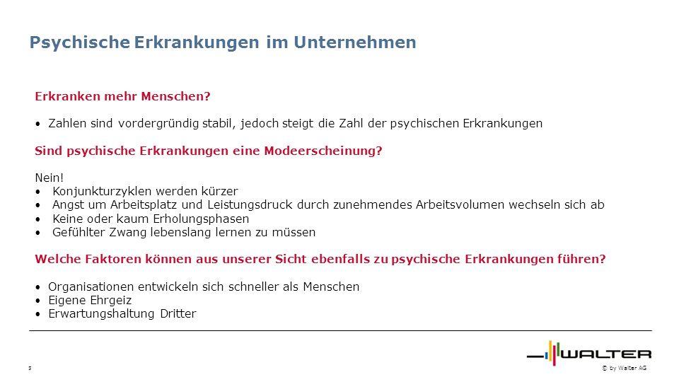 5 © by Walter AG Psychische Erkrankungen im Unternehmen Erkranken mehr Menschen? Zahlen sind vordergründig stabil, jedoch steigt die Zahl der psychisc