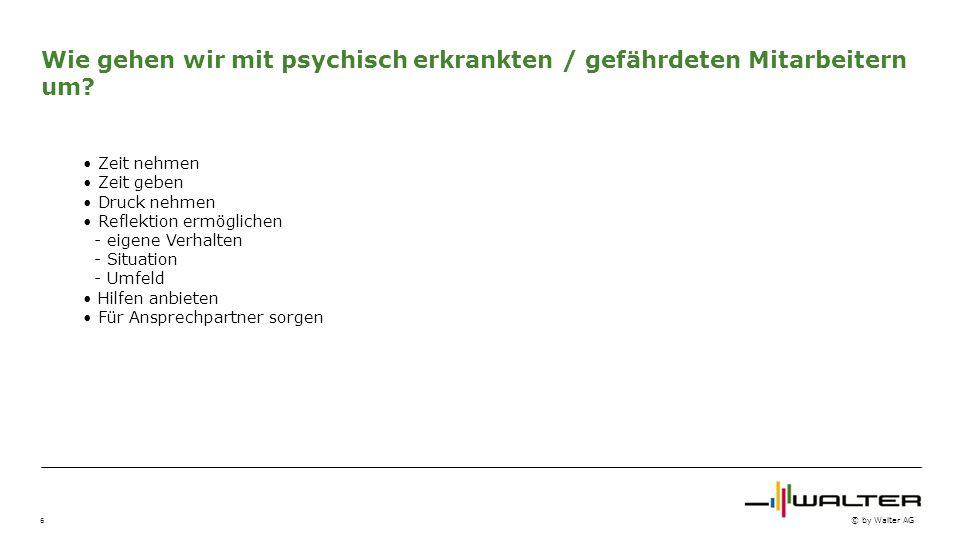 6 © by Walter AG Wie gehen wir mit psychisch erkrankten / gefährdeten Mitarbeitern um? Zeit nehmen Zeit geben Druck nehmen Reflektion ermöglichen - ei
