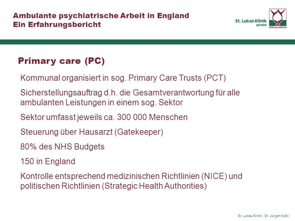 St. Lukas-Klinik | Dr. Jürgen Kolb | Ambulante psychiatrische Arbeit in England Ein Erfahrungsbericht Primary care (PC) Kommunal organisiert in sog. P