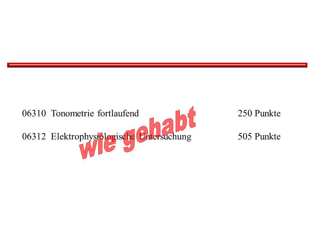 06310 Tonometrie fortlaufend 250 Punkte 06312Elektrophysiologische Untersuchung 505 Punkte