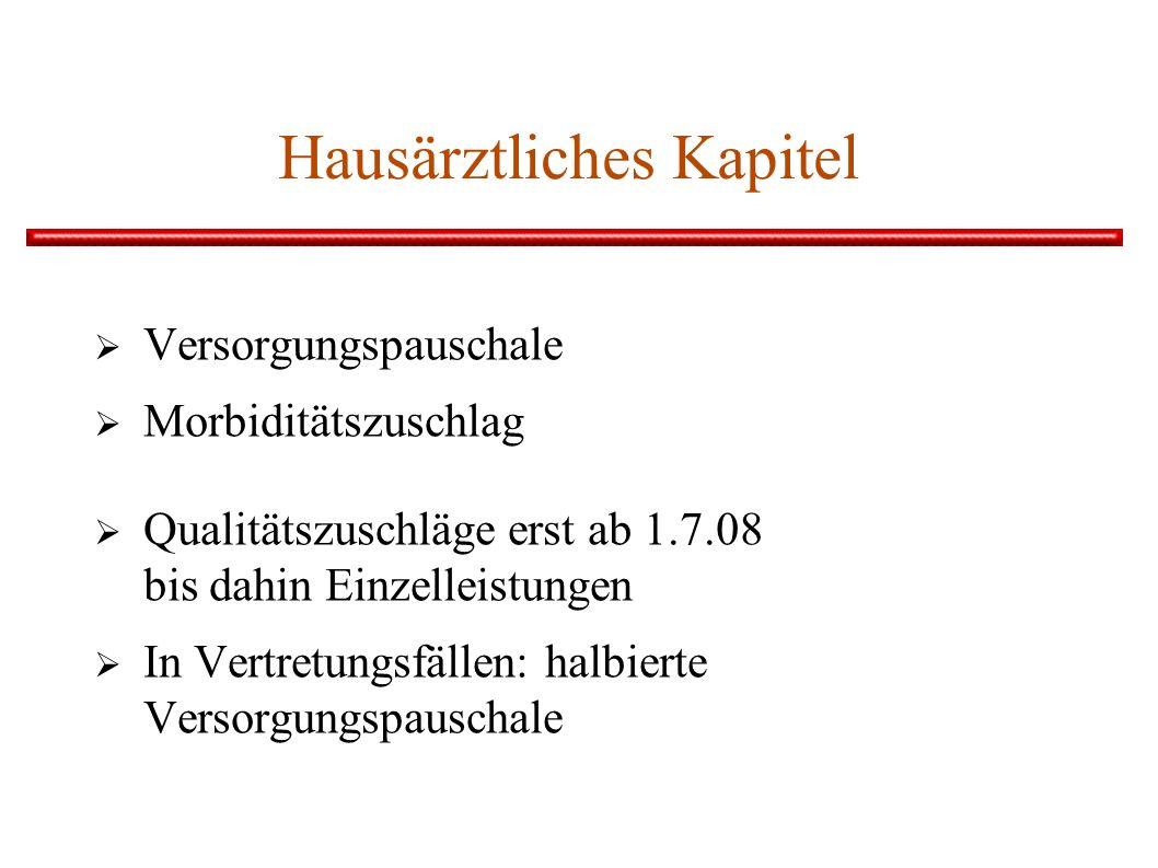 Hausärztliches Kapitel Versorgungspauschale Morbiditätszuschlag Qualitätszuschläge erst ab 1.7.08 bis dahin Einzelleistungen In Vertretungsfällen: halbierte Versorgungspauschale