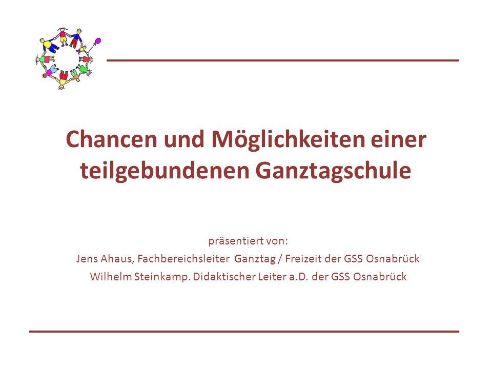 Chancen und Möglichkeiten einer teilgebundenen Ganztagschule präsentiert von: Jens Ahaus, Fachbereichsleiter Ganztag / Freizeit der GSS Osnabrück Wilhelm Steinkamp.