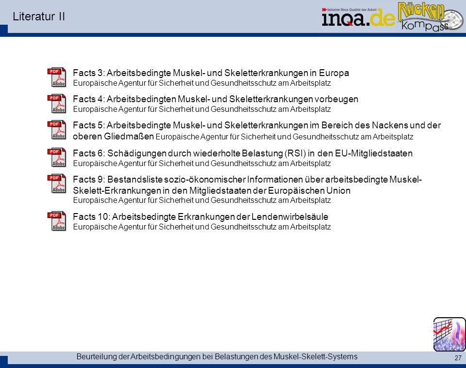 Beurteilung der Arbeitsbedingungen bei Belastungen des Muskel-Skelett-Systems 27 Literatur II Facts 3: Arbeitsbedingte Muskel- und Skeletterkrankungen in Europa Europäische Agentur für Sicherheit und Gesundheitsschutz am Arbeitsplatz Facts 4: Arbeitsbedingten Muskel- und Skeletterkrankungen vorbeugen Europäische Agentur für Sicherheit und Gesundheitsschutz am Arbeitsplatz Facts 5: Arbeitsbedingte Muskel- und Skeletterkrankungen im Bereich des Nackens und der oberen Gliedmaßen Europäische Agentur für Sicherheit und Gesundheitsschutz am Arbeitsplatz Facts 6: Schädigungen durch wiederholte Belastung (RSI) in den EU-Mitgliedstaaten Europäische Agentur für Sicherheit und Gesundheitsschutz am Arbeitsplatz Facts 9: Bestandsliste sozio-ökonomischer Informationen über arbeitsbedingte Muskel- Skelett-Erkrankungen in den Mitgliedstaaten der Europäischen Union Europäische Agentur für Sicherheit und Gesundheitsschutz am Arbeitsplatz Facts 10: Arbeitsbedingte Erkrankungen der Lendenwirbelsäule Europäische Agentur für Sicherheit und Gesundheitsschutz am Arbeitsplatz