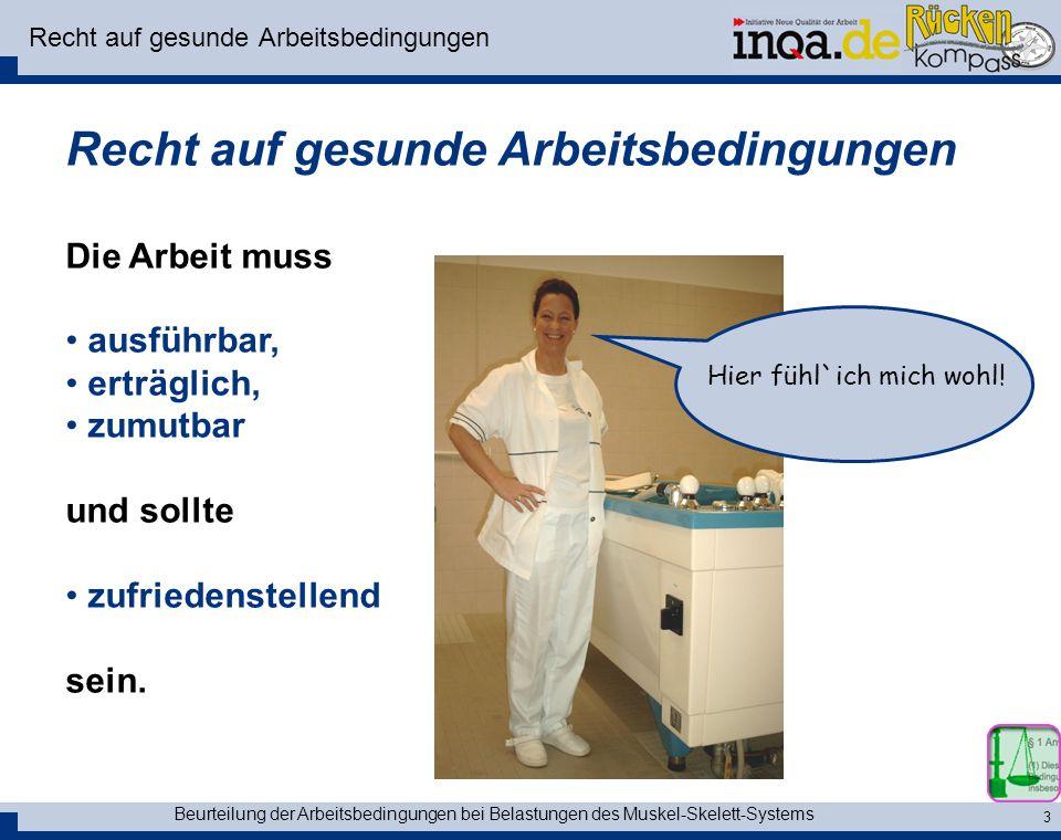 Beurteilung der Arbeitsbedingungen bei Belastungen des Muskel-Skelett-Systems 3 Recht auf gesunde Arbeitsbedingungen Die Arbeit muss ausführbar, erträ