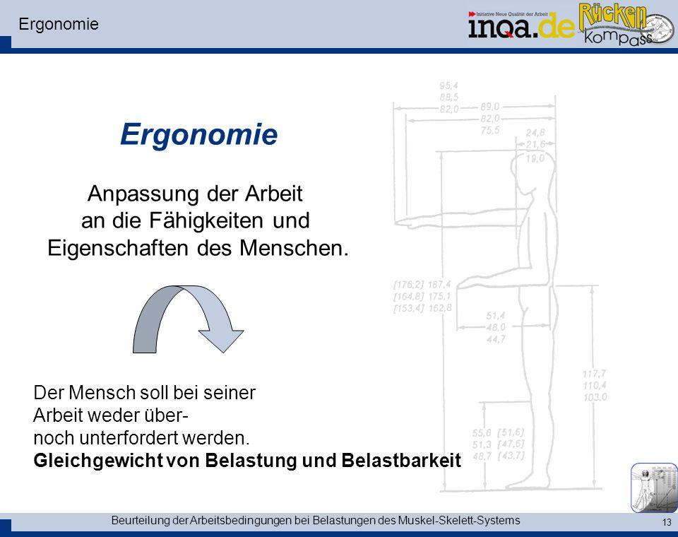 Beurteilung der Arbeitsbedingungen bei Belastungen des Muskel-Skelett-Systems 13 Ergonomie Anpassung der Arbeit an die Fähigkeiten und Eigenschaften d