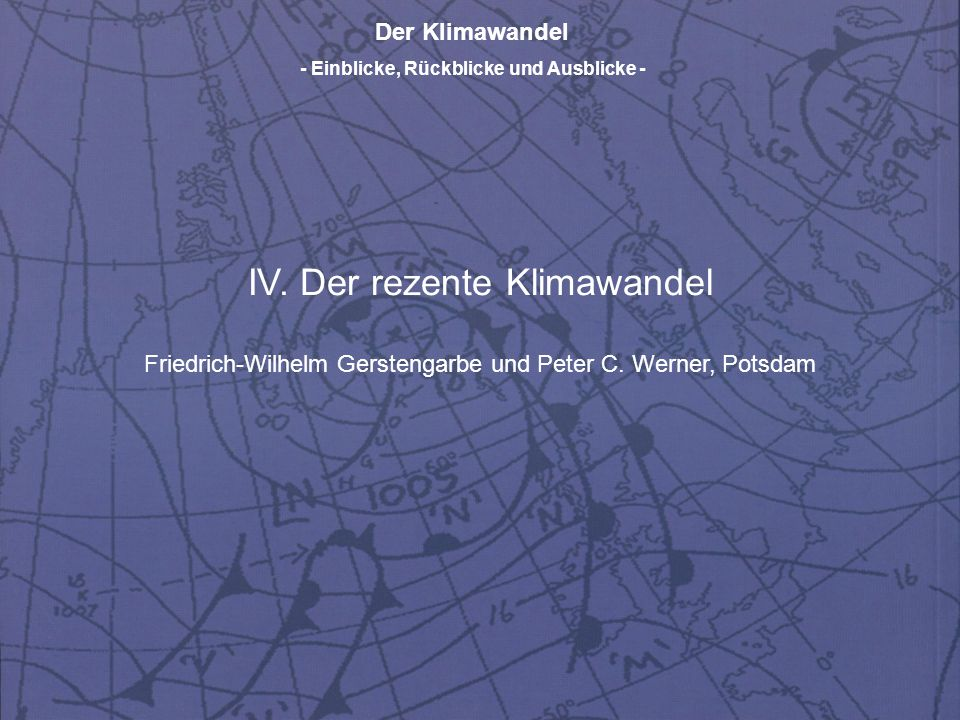 Der Klimawandel - Einblicke, Rückblicke und Ausblicke - IV. Der rezente Klimawandel Friedrich-Wilhelm Gerstengarbe und Peter C. Werner, Potsdam