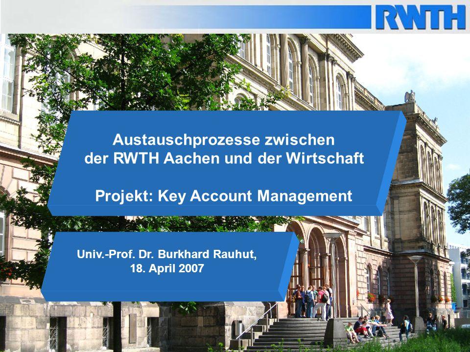 1 Univ.-Prof. Dr. Burkhard Rauhut, 18. April 2007 Austauschprozesse zwischen der RWTH Aachen und der Wirtschaft Projekt: Key Account Management