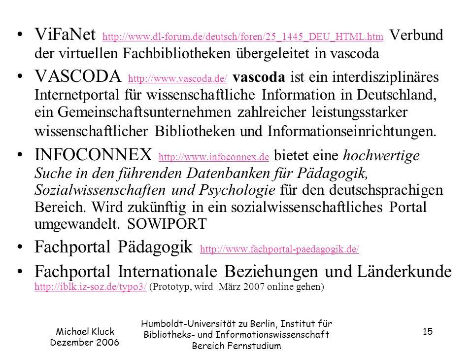 Michael Kluck Dezember 2006 Humboldt-Universität zu Berlin, Institut für Bibliotheks- und Informationswissenschaft Bereich Fernstudium 15 ViFaNet http://www.dl-forum.de/deutsch/foren/25_1445_DEU_HTML.htm Verbund der virtuellen Fachbibliotheken übergeleitet in vascoda http://www.dl-forum.de/deutsch/foren/25_1445_DEU_HTML.htm VASCODA http://www.vascoda.de/ vascoda ist ein interdisziplinäres Internetportal für wissenschaftliche Information in Deutschland, ein Gemeinschaftsunternehmen zahlreicher leistungsstarker wissenschaftlicher Bibliotheken und Informationseinrichtungen.