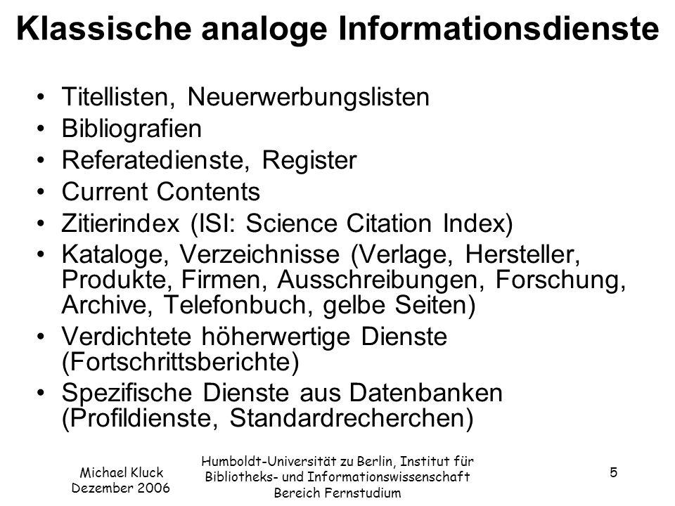 Michael Kluck Dezember 2006 Humboldt-Universität zu Berlin, Institut für Bibliotheks- und Informationswissenschaft Bereich Fernstudium 6 Digitale, internetbasierte Dienste Digitale Versionen von analogen Diensten –Current Contents; Online Contents http://gso.gbv.de/LNG=DU/DB=2.89/ http://gso.gbv.de/LNG=DU/DB=2.89/ –Web of Science (ISI); ResearchIndex/CiteSeer http://citeseer.ist.psu.edu/cs http://citeseer.ist.psu.edu/cs –Web of Knowlegde (ISI) http://www.isiwebofknowledge.com http://www.isiwebofknowledge.com Ergänzende Online-Dienste, digitale Dienste –Online-Datenbanken (direkte Modemverbindung, Internet-Zugang) –Dienste-Anbieter (t-online, AOL etc.), E-Mail –News Groups, Mailing-Listen (I-Net-Bib http://www.inetbib.de/index.html; DIGLIB http://infoserv.inist.fr/wwsympa.fcgi/info/diglib ) http://www.inetbib.de/index.html http://infoserv.inist.fr/wwsympa.fcgi/info/diglib –Suchmaschinen, Web-Kataloge, Meta-Suchmaschinen –Persönlicher Profildienst (z.B.