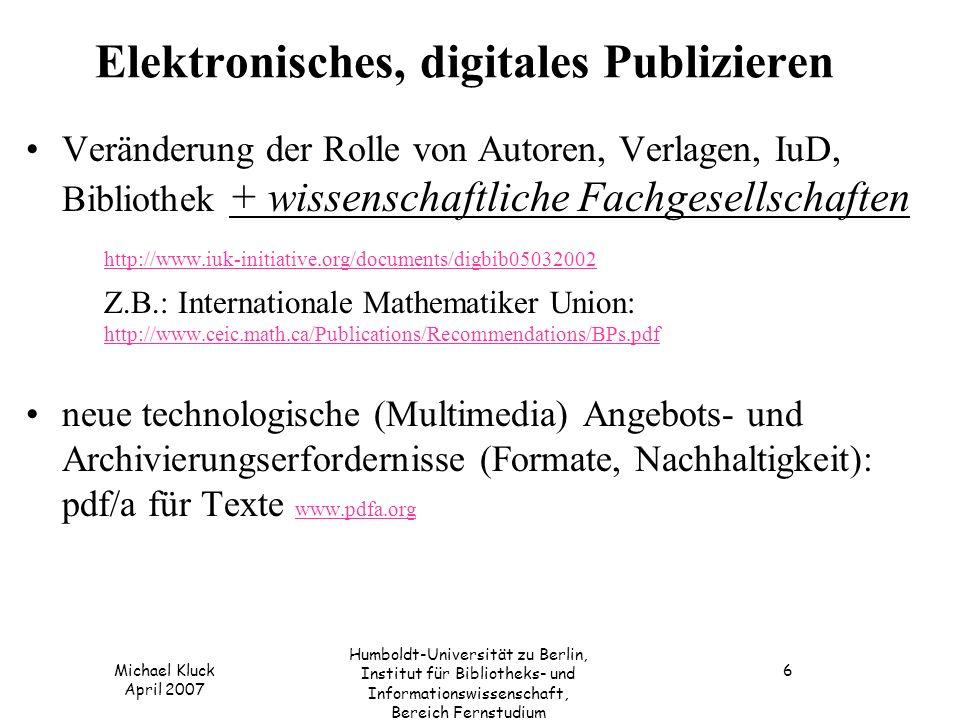 Michael Kluck April 2007 Humboldt-Universität zu Berlin, Institut für Bibliotheks- und Informationswissenschaft, Bereich Fernstudium 6 Elektronisches, digitales Publizieren Veränderung der Rolle von Autoren, Verlagen, IuD, Bibliothek + wissenschaftliche Fachgesellschaften http://www.iuk-initiative.org/documents/digbib05032002 Z.B.: Internationale Mathematiker Union: http://www.ceic.math.ca/Publications/Recommendations/BPs.pdf http://www.ceic.math.ca/Publications/Recommendations/BPs.pdf neue technologische (Multimedia) Angebots- und Archivierungserfordernisse (Formate, Nachhaltigkeit): pdf/a für Texte www.pdfa.org www.pdfa.org
