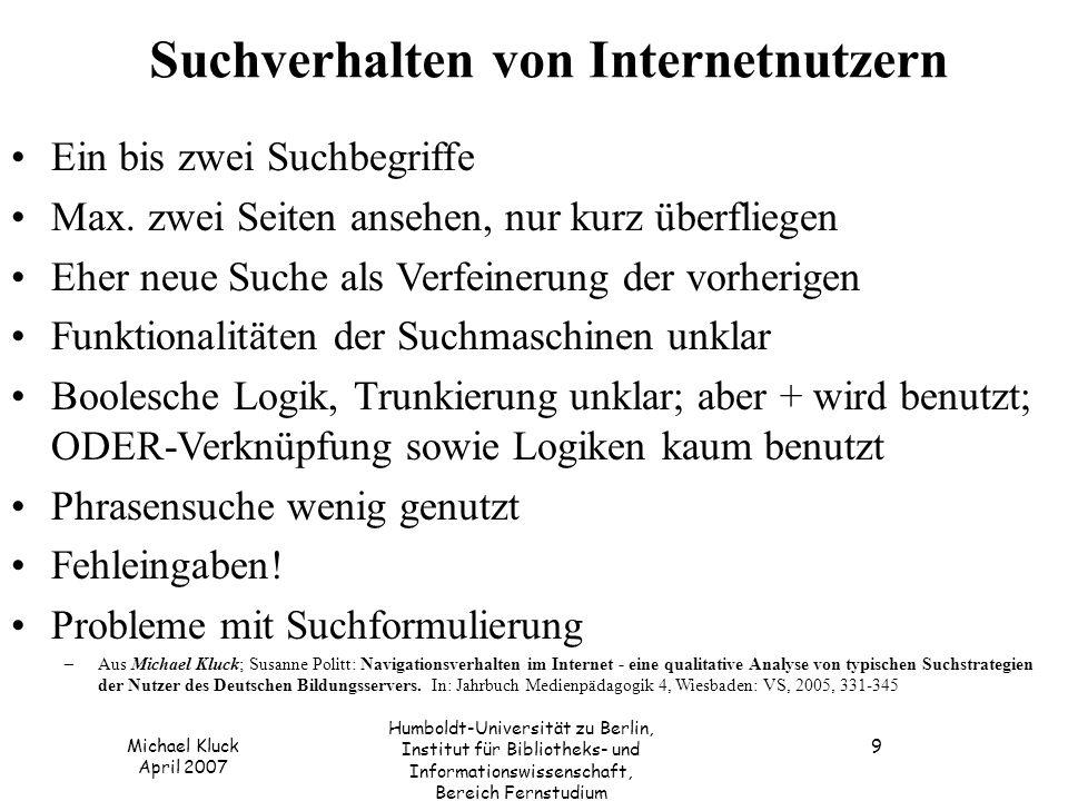 Michael Kluck April 2007 Humboldt-Universität zu Berlin, Institut für Bibliotheks- und Informationswissenschaft, Bereich Fernstudium 9 Suchverhalten von Internetnutzern Ein bis zwei Suchbegriffe Max.