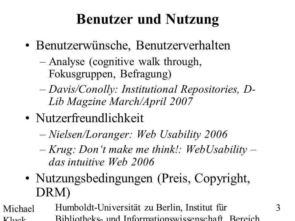 Michael Kluck Mai 2010 Humboldt-Universität zu Berlin, Institut für Bibliotheks- und Informationswissenschaft, Bereich Fernstudium 3 Benutzer und Nutzung Benutzerwünsche, Benutzerverhalten –Analyse (cognitive walk through, Fokusgruppen, Befragung) –Davis/Conolly: Institutional Repositories, D- Lib Magzine March/April 2007 Nutzerfreundlichkeit –Nielsen/Loranger: Web Usability 2006 –Krug: Dont make me think!: WebUsability – das intuitive Web 2006 Nutzungsbedingungen (Preis, Copyright, DRM)