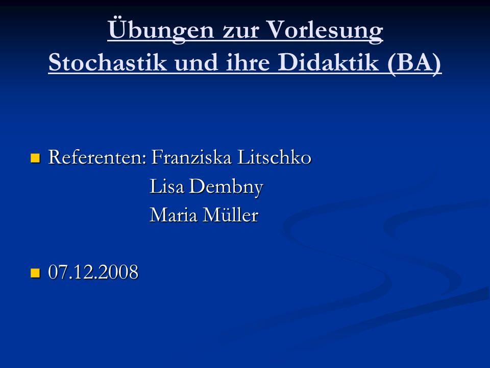 Übungen zur Vorlesung Stochastik und ihre Didaktik (BA) Referenten: Franziska Litschko Referenten: Franziska Litschko Lisa Dembny Lisa Dembny Maria Müller Maria Müller 07.12.2008 07.12.2008